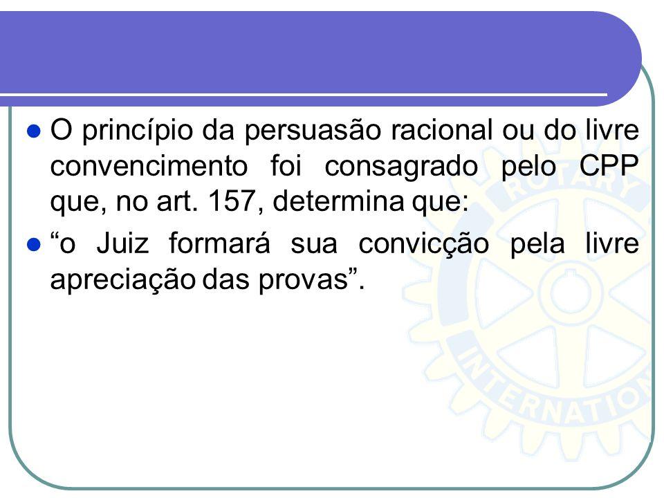 O princípio da persuasão racional ou do livre convencimento foi consagrado pelo CPP que, no art. 157, determina que: