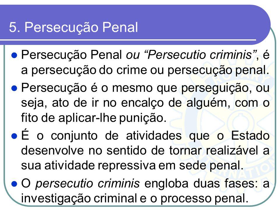 5. Persecução Penal Persecução Penal ou Persecutio criminis , é a persecução do crime ou persecução penal.