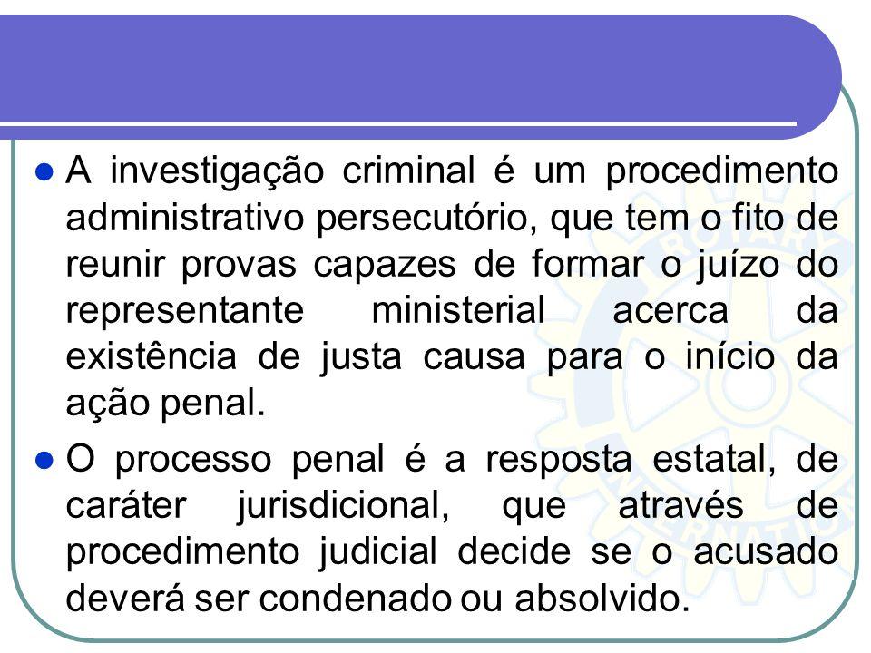 A investigação criminal é um procedimento administrativo persecutório, que tem o fito de reunir provas capazes de formar o juízo do representante ministerial acerca da existência de justa causa para o início da ação penal.