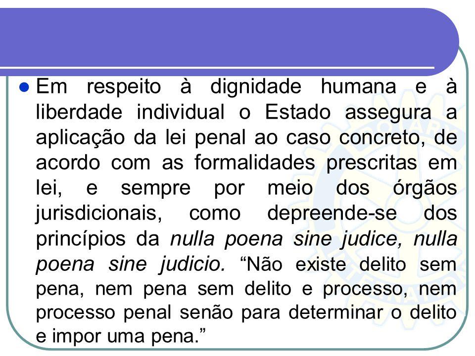 Em respeito à dignidade humana e à liberdade individual o Estado assegura a aplicação da lei penal ao caso concreto, de acordo com as formalidades prescritas em lei, e sempre por meio dos órgãos jurisdicionais, como depreende-se dos princípios da nulla poena sine judice, nulla poena sine judicio.