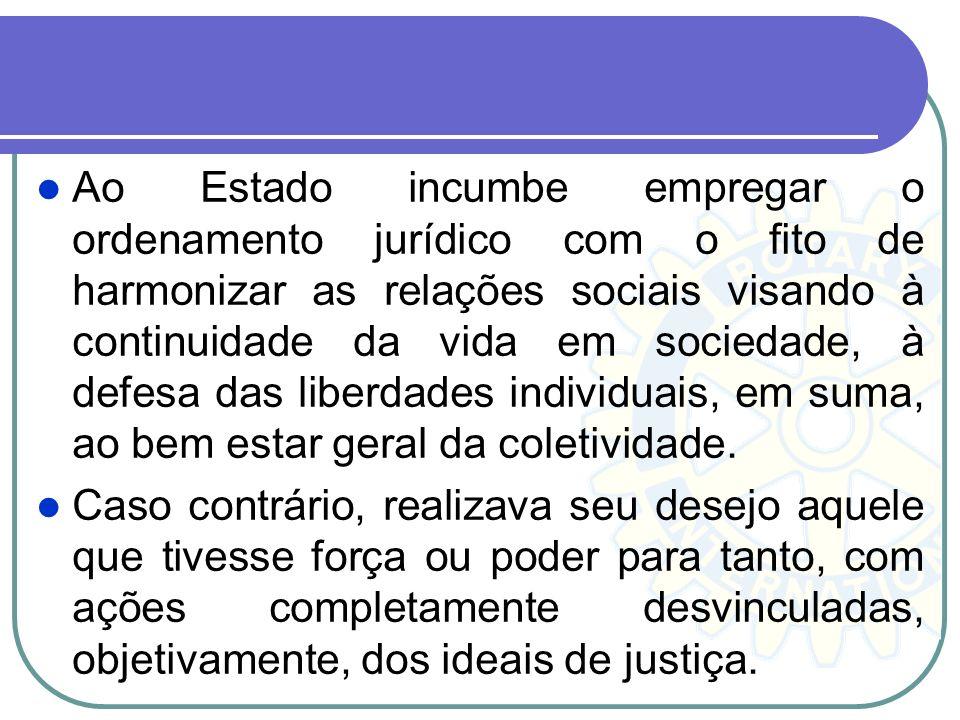 Ao Estado incumbe empregar o ordenamento jurídico com o fito de harmonizar as relações sociais visando à continuidade da vida em sociedade, à defesa das liberdades individuais, em suma, ao bem estar geral da coletividade.