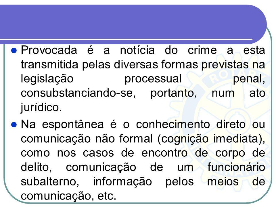 Provocada é a notícia do crime a esta transmitida pelas diversas formas previstas na legislação processual penal, consubstanciando-se, portanto, num ato jurídico.