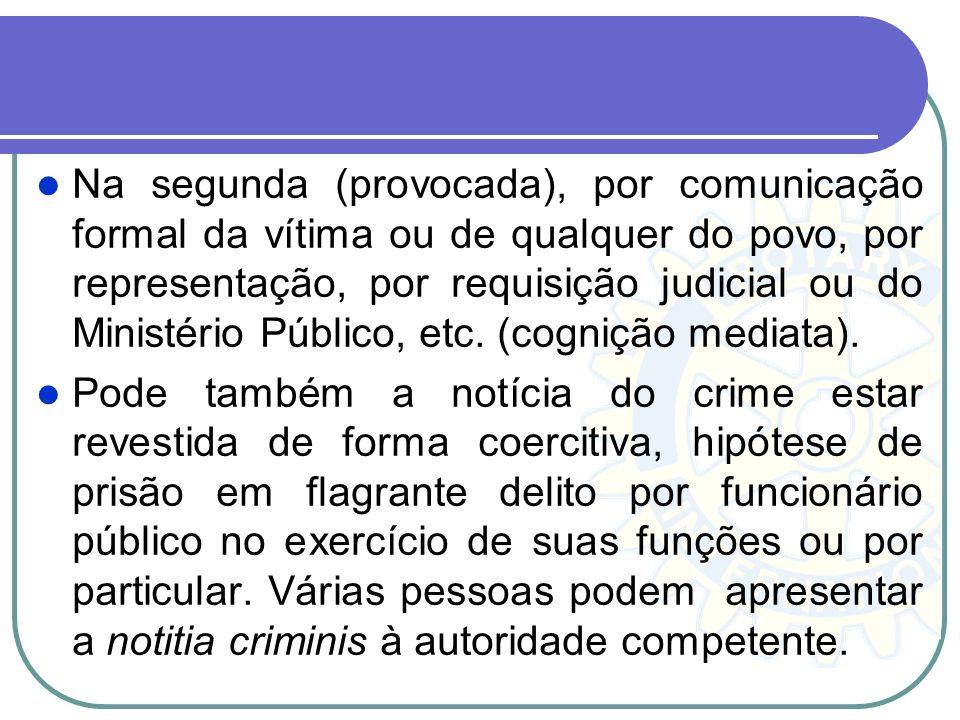 Na segunda (provocada), por comunicação formal da vítima ou de qualquer do povo, por representação, por requisição judicial ou do Ministério Público, etc. (cognição mediata).