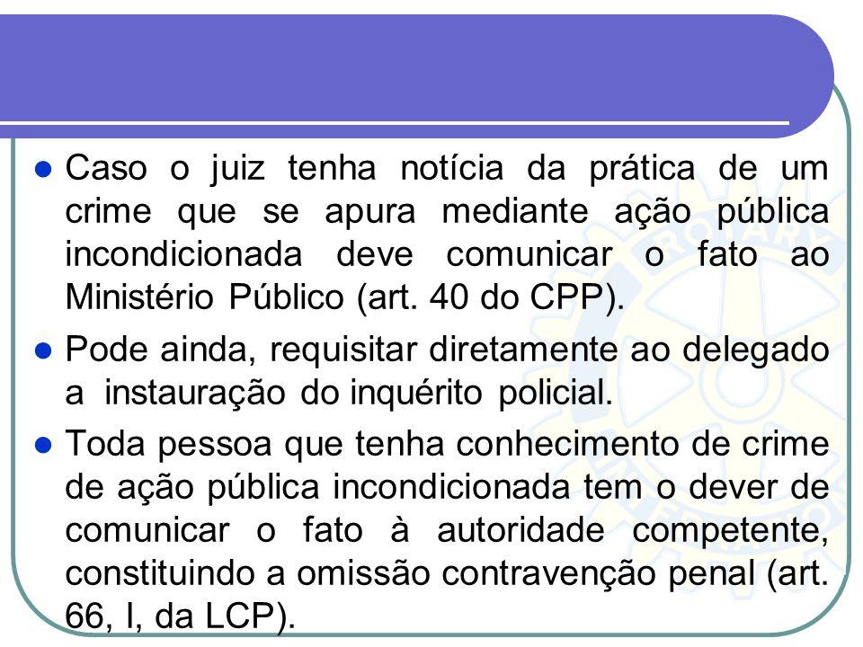Caso o juiz tenha notícia da prática de um crime que se apura mediante ação pública incondicionada deve comunicar o fato ao Ministério Público (art. 40 do CPP).