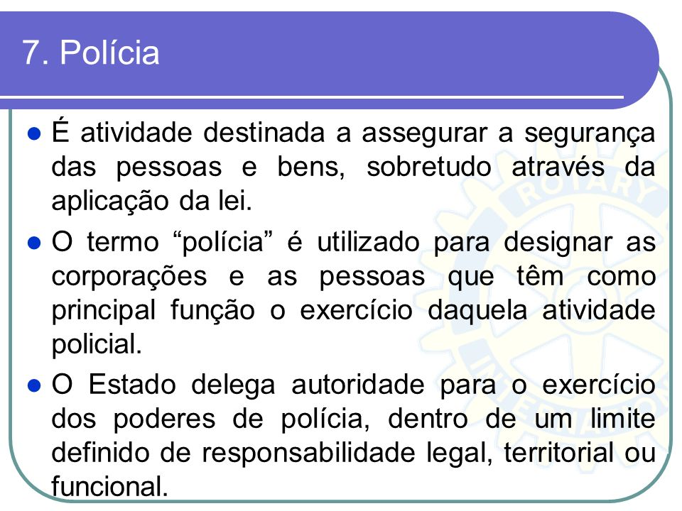 7. Polícia É atividade destinada a assegurar a segurança das pessoas e bens, sobretudo através da aplicação da lei.