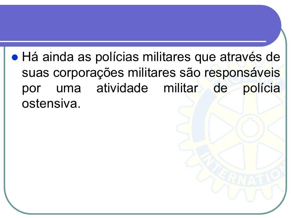 Há ainda as polícias militares que através de suas corporações militares são responsáveis por uma atividade militar de polícia ostensiva.