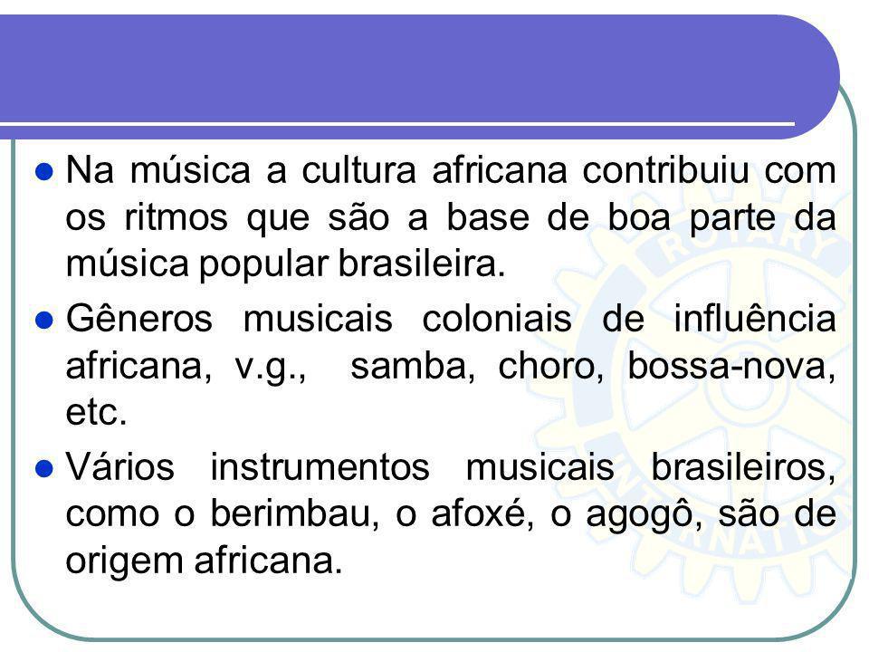 Na música a cultura africana contribuiu com os ritmos que são a base de boa parte da música popular brasileira.