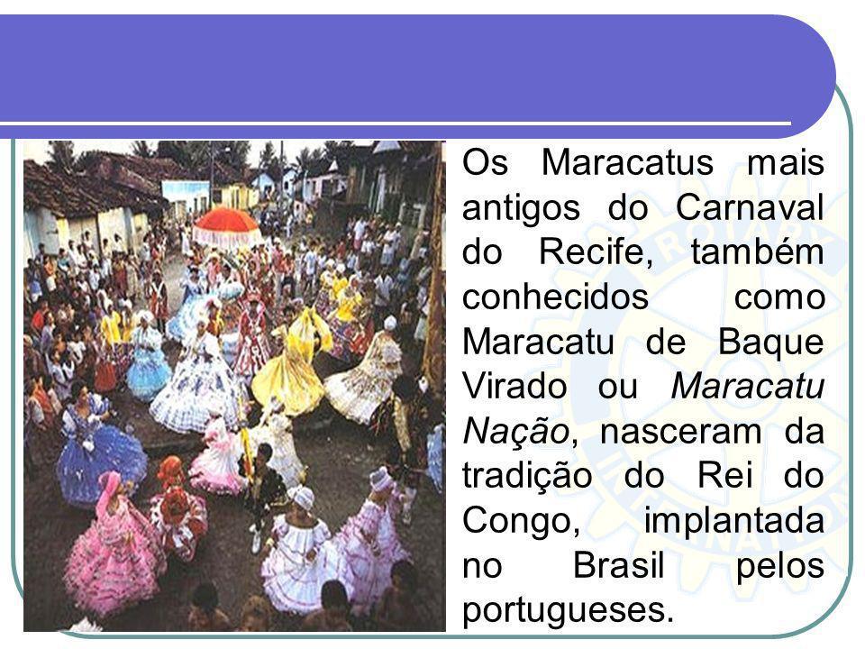 Os Maracatus mais antigos do Carnaval do Recife, também conhecidos como Maracatu de Baque Virado ou Maracatu Nação, nasceram da tradição do Rei do Congo, implantada no Brasil pelos portugueses.
