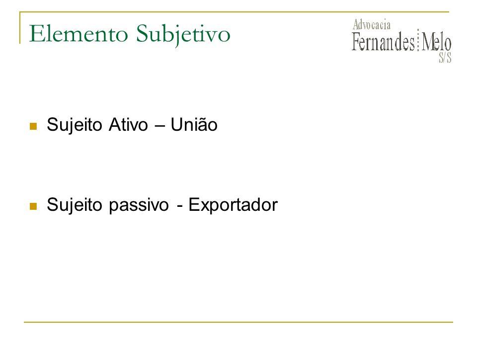 Elemento Subjetivo Sujeito Ativo – União Sujeito passivo - Exportador