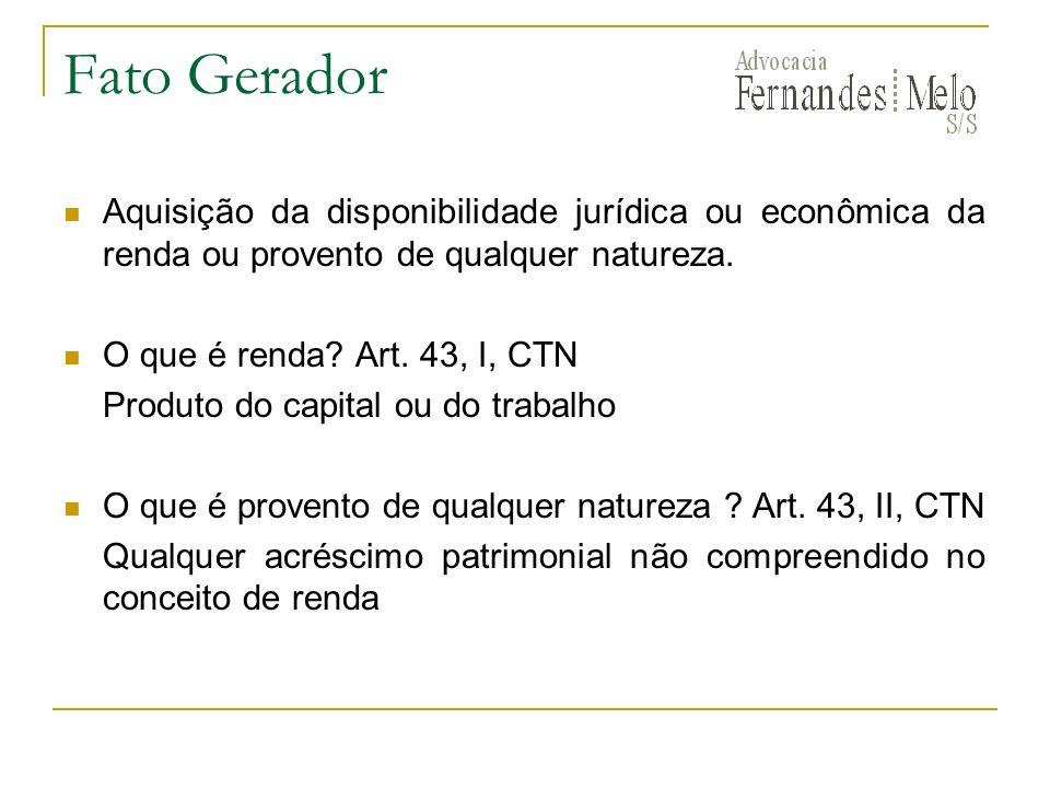 Fato Gerador Aquisição da disponibilidade jurídica ou econômica da renda ou provento de qualquer natureza.
