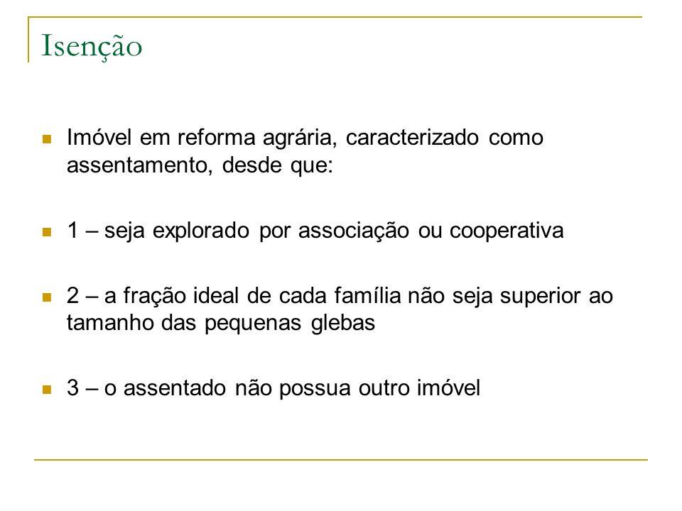 IsençãoImóvel em reforma agrária, caracterizado como assentamento, desde que: 1 – seja explorado por associação ou cooperativa.