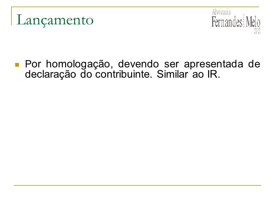 Lançamento Por homologação, devendo ser apresentada de declaração do contribuinte. Similar ao IR.