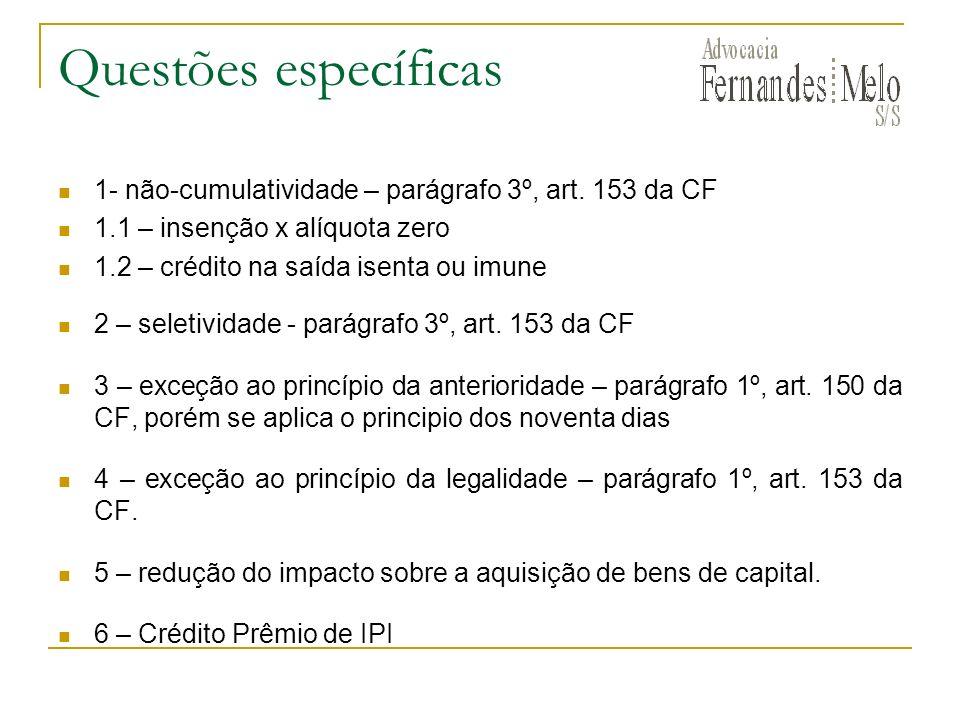 Questões específicas 1- não-cumulatividade – parágrafo 3º, art. 153 da CF. 1.1 – insenção x alíquota zero.