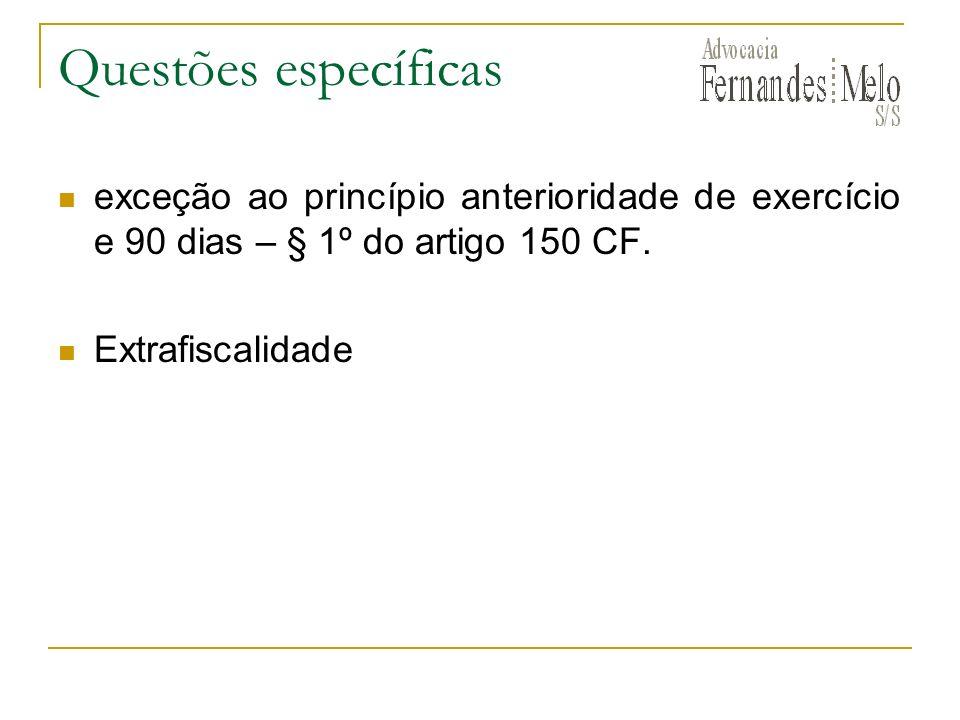 Questões específicas exceção ao princípio anterioridade de exercício e 90 dias – § 1º do artigo 150 CF.