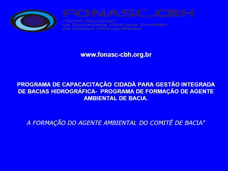 www.fonasc-cbh.org.br PROGRAMA DE CAPACACITAÇÃO CIDADÃ PARA GESTÃO INTEGRADA DE BACIAS HIDROGRÁFICA- PROGRAMA DE FORMAÇÃO DE AGENTE AMBIENTAL DE BACIA.