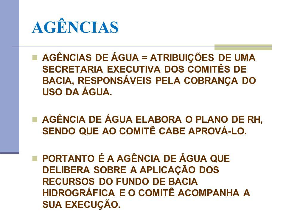 AGÊNCIAS AGÊNCIAS DE ÁGUA = ATRIBUIÇÕES DE UMA SECRETARIA EXECUTIVA DOS COMITÊS DE BACIA, RESPONSÁVEIS PELA COBRANÇA DO USO DA ÁGUA.