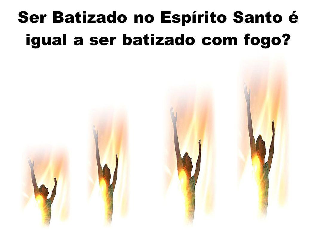 Ser Batizado no Espírito Santo é igual a ser batizado com fogo