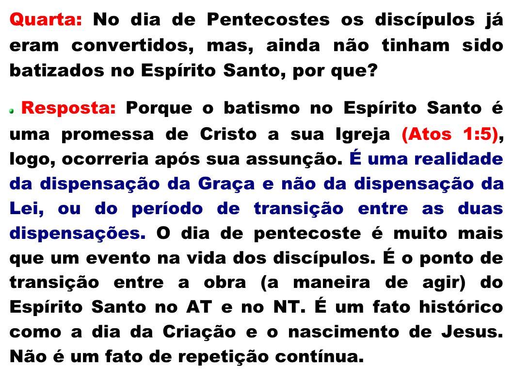Quarta: No dia de Pentecostes os discípulos já eram convertidos, mas, ainda não tinham sido batizados no Espírito Santo, por que