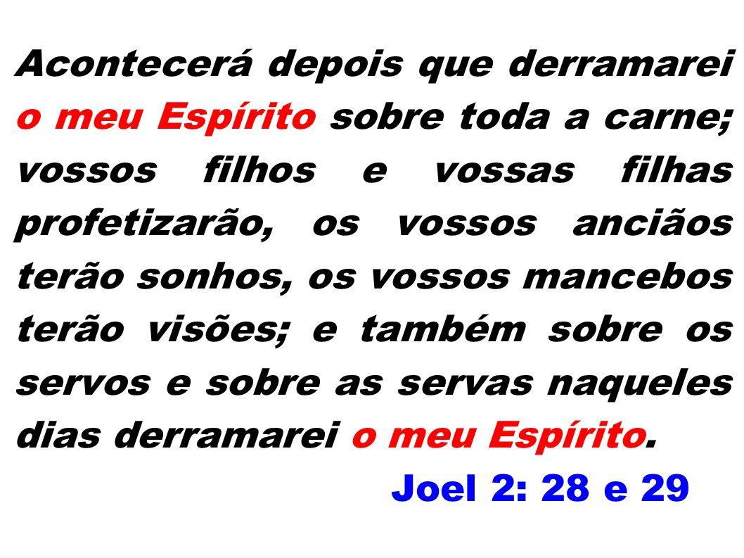Acontecerá depois que derramarei o meu Espírito sobre toda a carne; vossos filhos e vossas filhas profetizarão, os vossos anciãos terão sonhos, os vossos mancebos terão visões; e também sobre os servos e sobre as servas naqueles dias derramarei o meu Espírito. Joel 2: 28 e 29