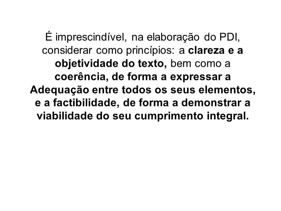 É imprescindível, na elaboração do PDI, considerar como princípios: a clareza e a objetividade do texto, bem como a coerência, de forma a expressar a Adequação entre todos os seus elementos, e a factibilidade, de forma a demonstrar a viabilidade do seu cumprimento integral.
