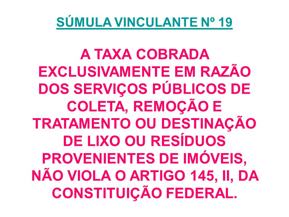 SÚMULA VINCULANTE Nº 19 A TAXA COBRADA EXCLUSIVAMENTE EM RAZÃO DOS SERVIÇOS PÚBLICOS DE COLETA, REMOÇÃO E TRATAMENTO OU DESTINAÇÃO DE LIXO OU RESÍDUOS PROVENIENTES DE IMÓVEIS, NÃO VIOLA O ARTIGO 145, II, DA CONSTITUIÇÃO FEDERAL.