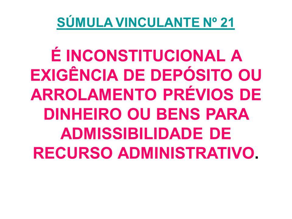 SÚMULA VINCULANTE Nº 21 É INCONSTITUCIONAL A EXIGÊNCIA DE DEPÓSITO OU ARROLAMENTO PRÉVIOS DE DINHEIRO OU BENS PARA ADMISSIBILIDADE DE RECURSO ADMINISTRATIVO.