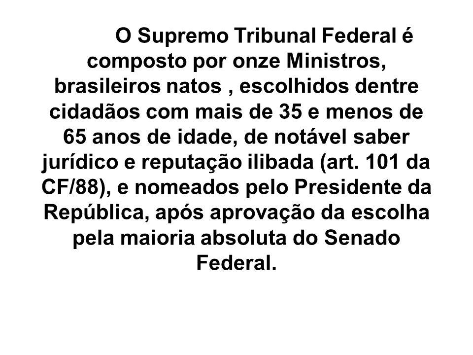 O Supremo Tribunal Federal é composto por onze Ministros, brasileiros natos , escolhidos dentre cidadãos com mais de 35 e menos de 65 anos de idade, de notável saber jurídico e reputação ilibada (art.