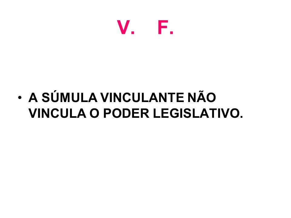 V. F. A SÚMULA VINCULANTE NÃO VINCULA O PODER LEGISLATIVO.