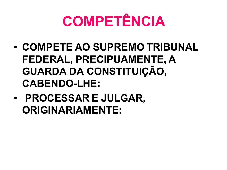 COMPETÊNCIA COMPETE AO SUPREMO TRIBUNAL FEDERAL, PRECIPUAMENTE, A GUARDA DA CONSTITUIÇÃO, CABENDO-LHE: