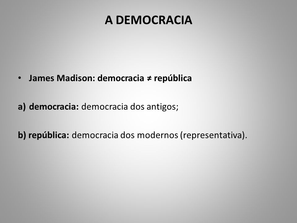 A DEMOCRACIA James Madison: democracia ≠ república