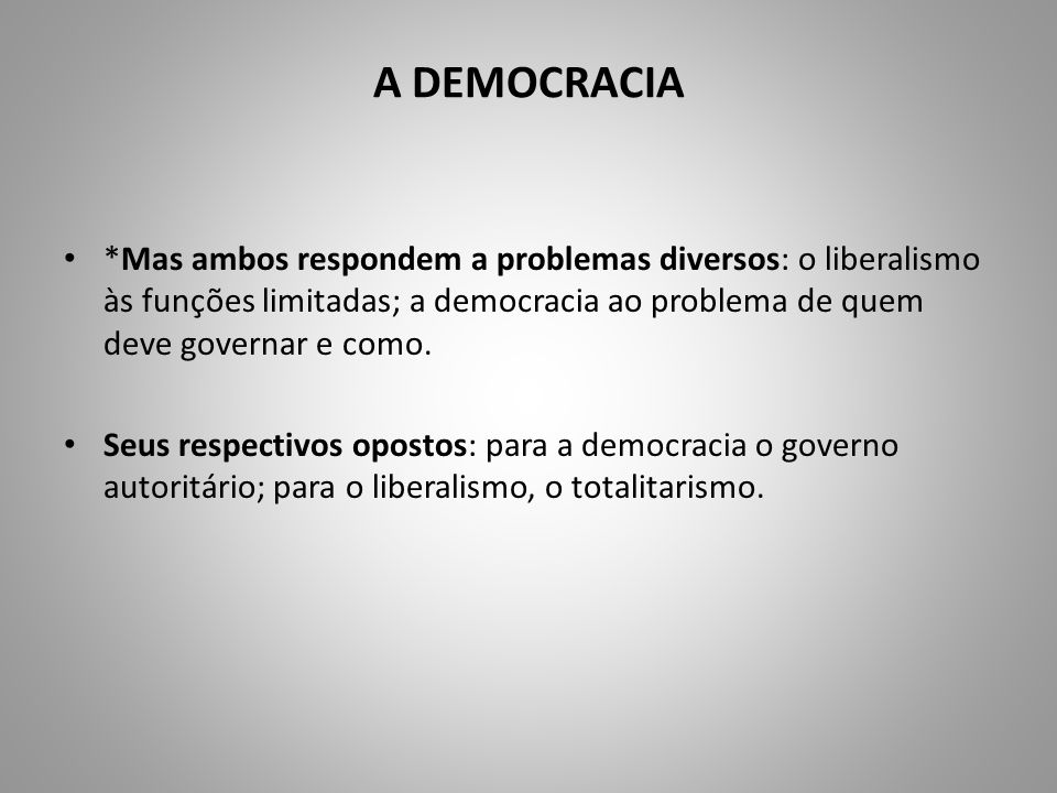 A DEMOCRACIA *Mas ambos respondem a problemas diversos: o liberalismo às funções limitadas; a democracia ao problema de quem deve governar e como.