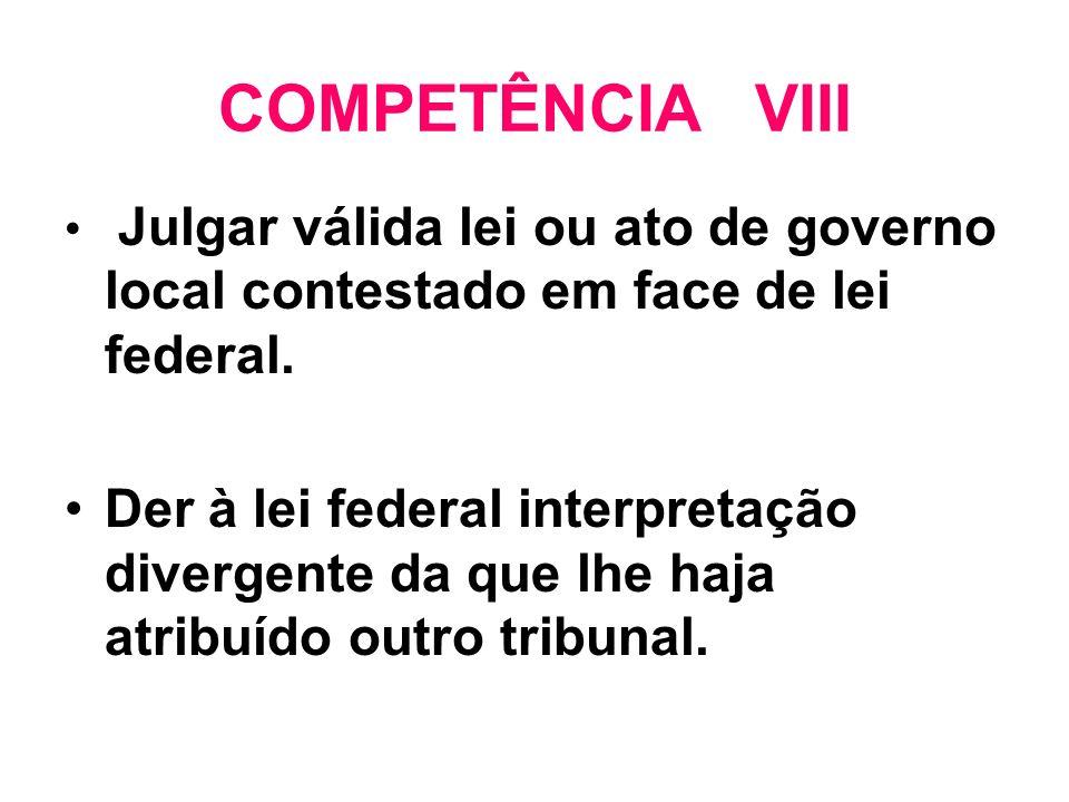 COMPETÊNCIA VIII Julgar válida lei ou ato de governo local contestado em face de lei federal.