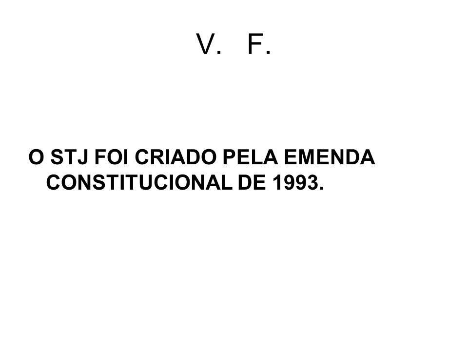 V. F. O STJ FOI CRIADO PELA EMENDA CONSTITUCIONAL DE 1993.