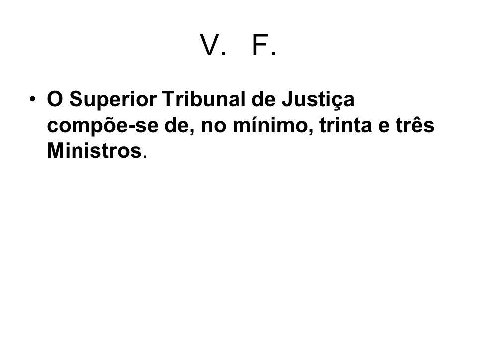 V. F. O Superior Tribunal de Justiça compõe-se de, no mínimo, trinta e três Ministros.