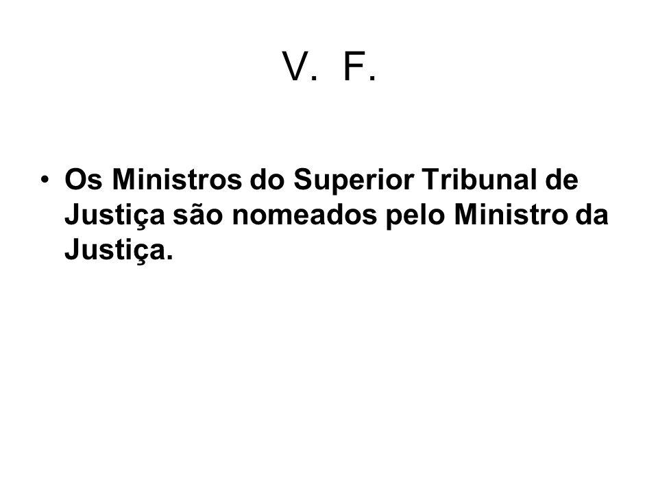 V. F. Os Ministros do Superior Tribunal de Justiça são nomeados pelo Ministro da Justiça.