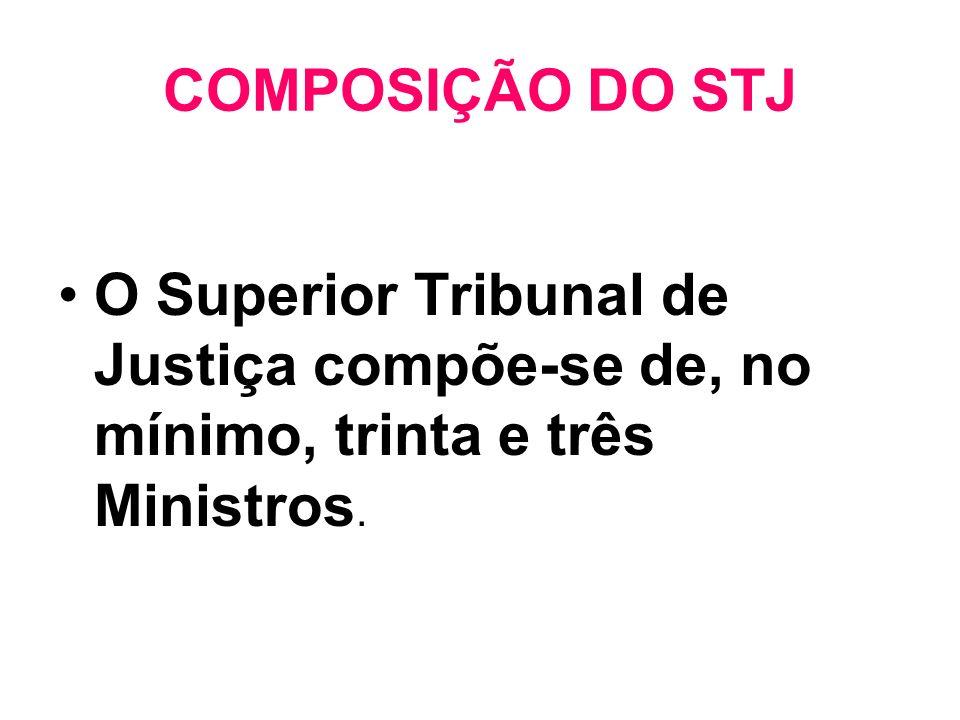 COMPOSIÇÃO DO STJ O Superior Tribunal de Justiça compõe-se de, no mínimo, trinta e três Ministros.