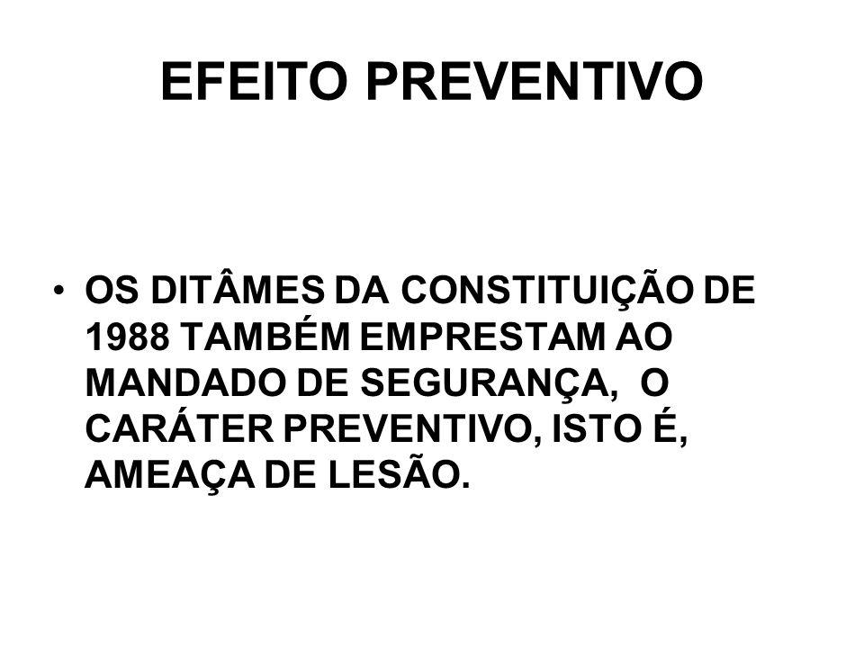 EFEITO PREVENTIVO OS DITÂMES DA CONSTITUIÇÃO DE 1988 TAMBÉM EMPRESTAM AO MANDADO DE SEGURANÇA, O CARÁTER PREVENTIVO, ISTO É, AMEAÇA DE LESÃO.