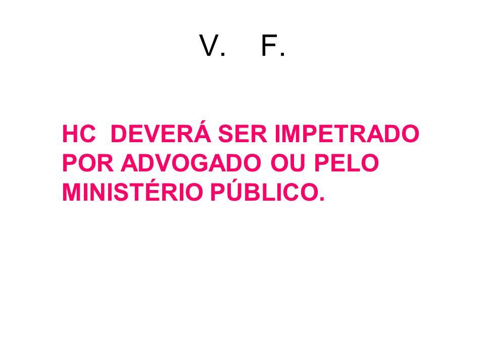V. F. HC DEVERÁ SER IMPETRADO POR ADVOGADO OU PELO MINISTÉRIO PÚBLICO.