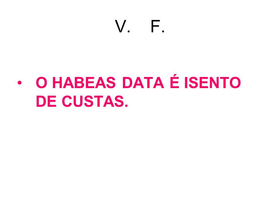 V. F. O HABEAS DATA É ISENTO DE CUSTAS.