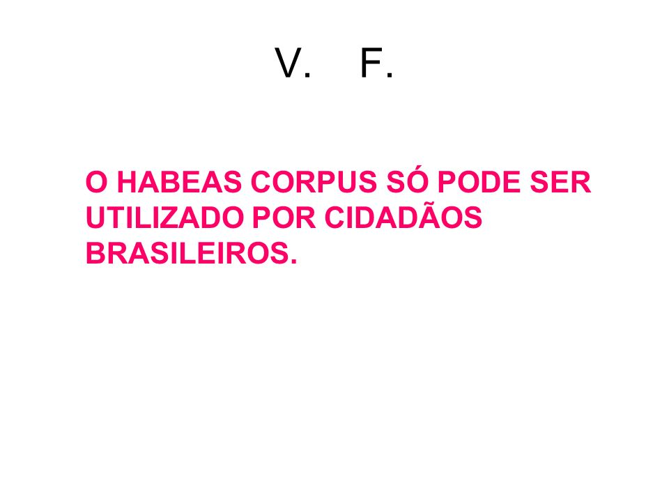 V. F. O HABEAS CORPUS SÓ PODE SER UTILIZADO POR CIDADÃOS BRASILEIROS.