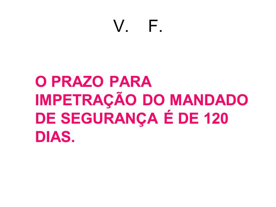 V. F. O PRAZO PARA IMPETRAÇÃO DO MANDADO DE SEGURANÇA É DE 120 DIAS.