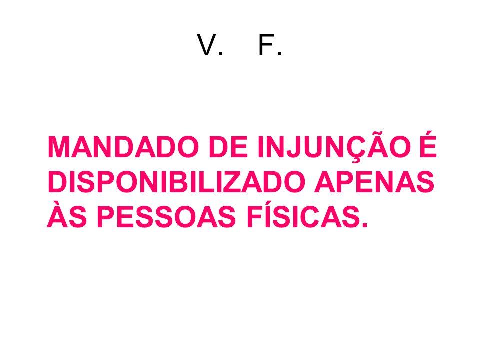 V. F. MANDADO DE INJUNÇÃO É DISPONIBILIZADO APENAS ÀS PESSOAS FÍSICAS.