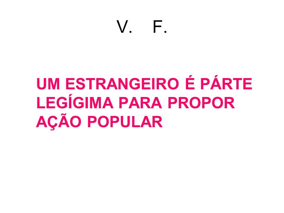 V. F. UM ESTRANGEIRO É PÁRTE LEGÍGIMA PARA PROPOR AÇÃO POPULAR