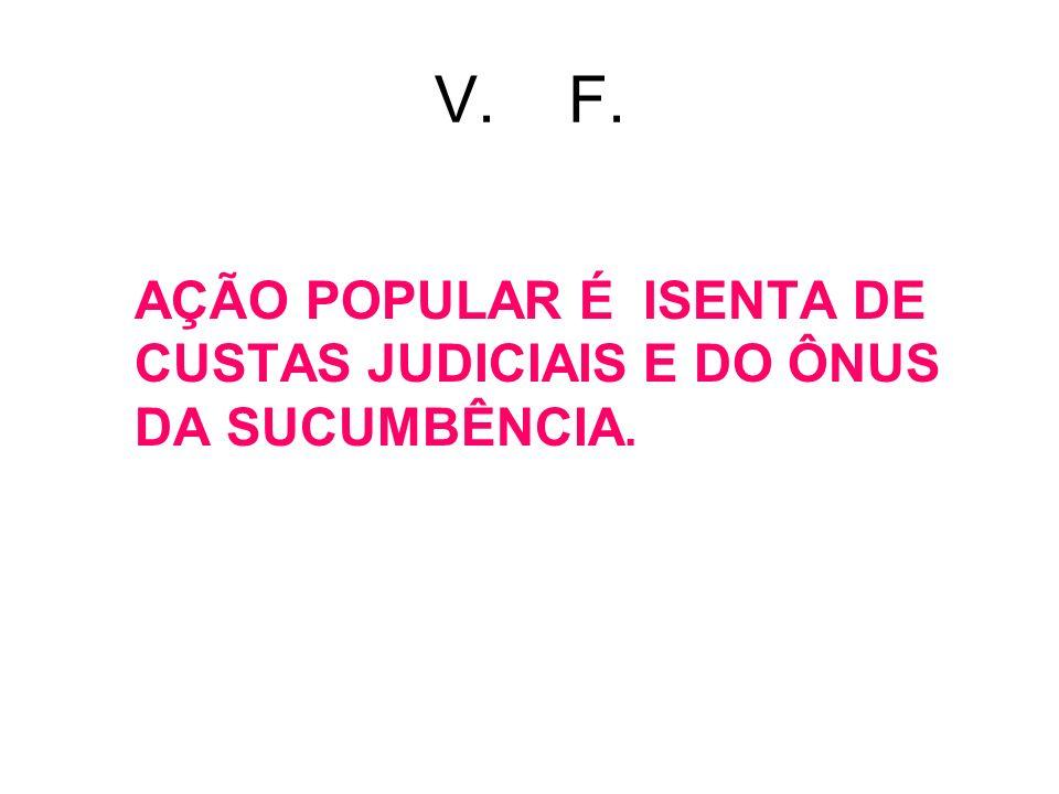 V. F. AÇÃO POPULAR É ISENTA DE CUSTAS JUDICIAIS E DO ÔNUS DA SUCUMBÊNCIA.