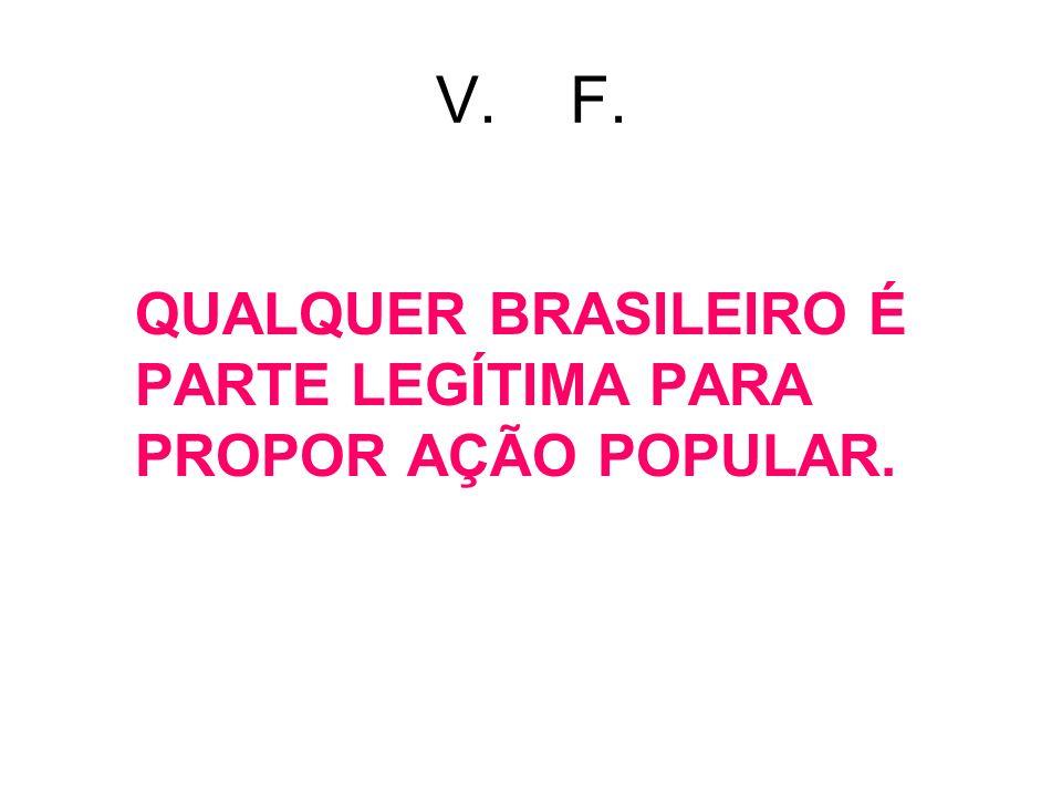 V. F. QUALQUER BRASILEIRO É PARTE LEGÍTIMA PARA PROPOR AÇÃO POPULAR.