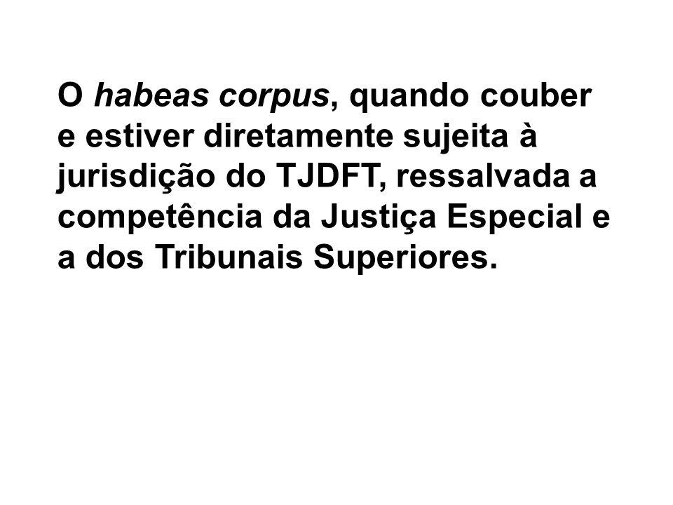 O habeas corpus, quando couber e estiver diretamente sujeita à jurisdição do TJDFT, ressalvada a competência da Justiça Especial e a dos Tribunais Superiores.