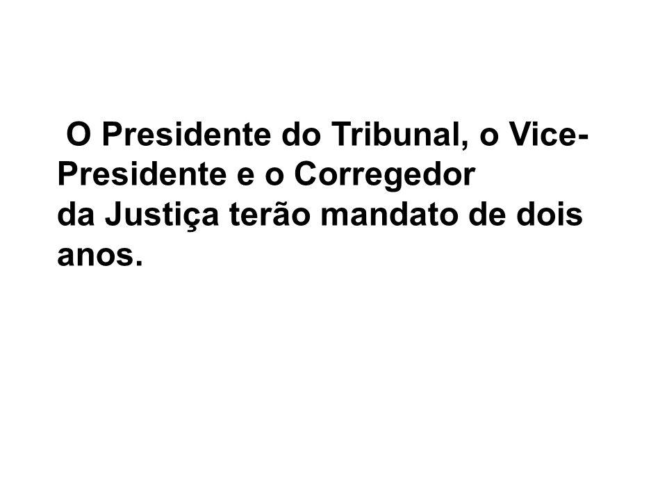 O Presidente do Tribunal, o Vice-Presidente e o Corregedor