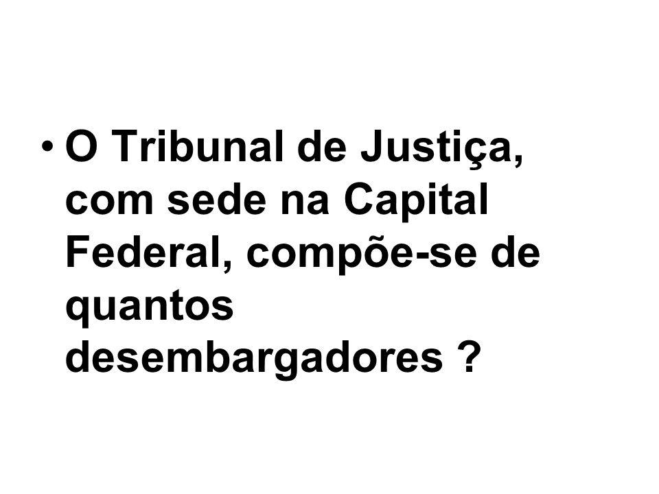 O Tribunal de Justiça, com sede na Capital Federal, compõe-se de quantos desembargadores
