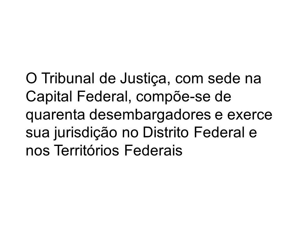 O Tribunal de Justiça, com sede na Capital Federal, compõe-se de quarenta desembargadores e exerce sua jurisdição no Distrito Federal e nos Territórios Federais