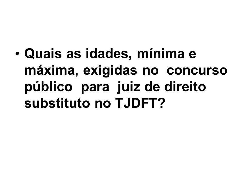 Quais as idades, mínima e máxima, exigidas no concurso público para juiz de direito substituto no TJDFT